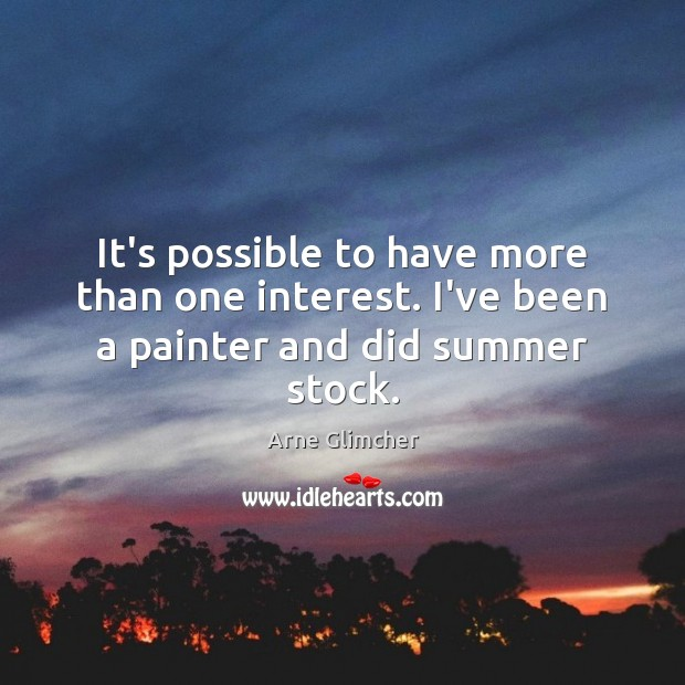 Image, It's possible to have more than one interest. I've been a painter and did summer stock.