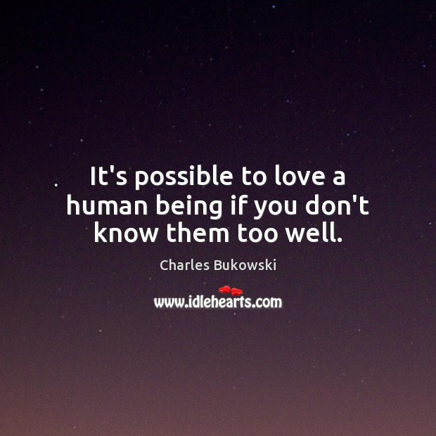It's possible to love a human being if you don't know them too well. Charles Bukowski Picture Quote