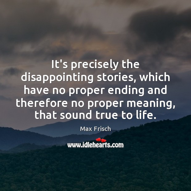 It's precisely the disappointing stories, which have no proper ending and therefore Max Frisch Picture Quote