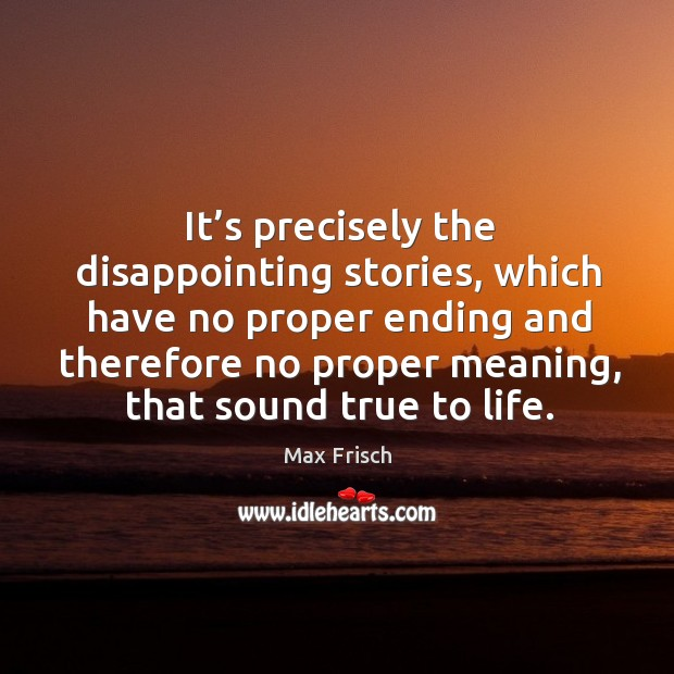 It's precisely the disappointing stories, which have no proper ending and therefore no proper meaning, that sound true to life. Image