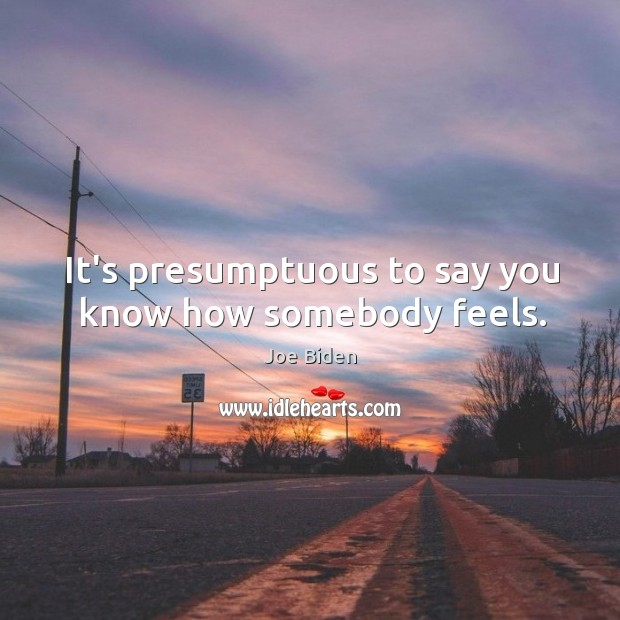 It's presumptuous to say you know how somebody feels. Image