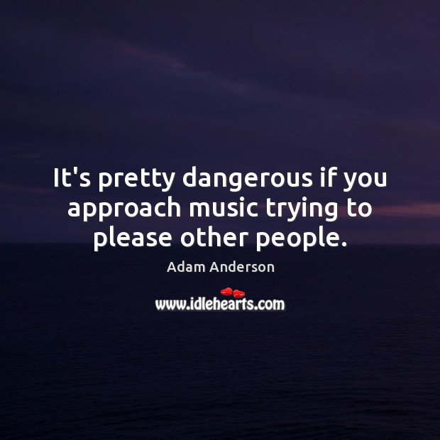 Image, It's pretty dangerous if you approach music trying to please other people.