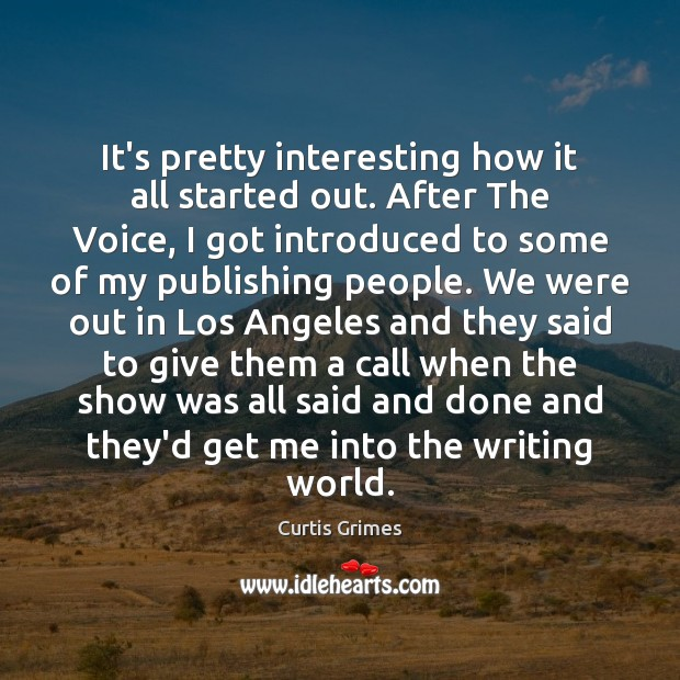 It's pretty interesting how it all started out. After The Voice, I Curtis Grimes Picture Quote
