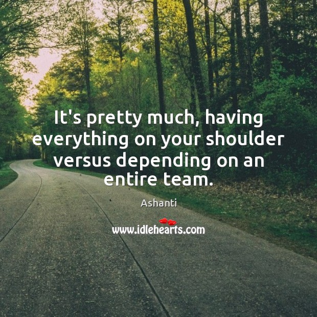 Image, It's pretty much, having everything on your shoulder versus depending on an entire team.