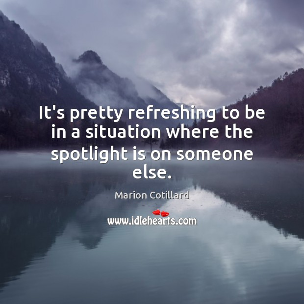 It's pretty refreshing to be in a situation where the spotlight is on someone else. Image