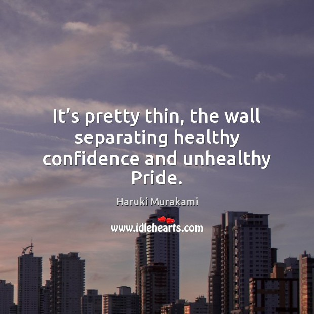 It's pretty thin, the wall separating healthy confidence and unhealthy Pride. Image