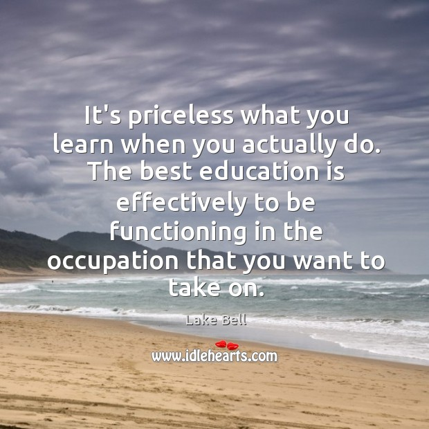 It's priceless what you learn when you actually do. The best education Lake Bell Picture Quote