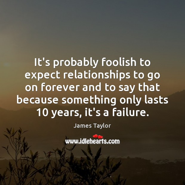 It's probably foolish to expect relationships to go on forever and to James Taylor Picture Quote