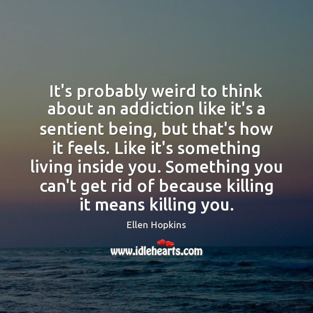 It's probably weird to think about an addiction like it's a sentient Ellen Hopkins Picture Quote
