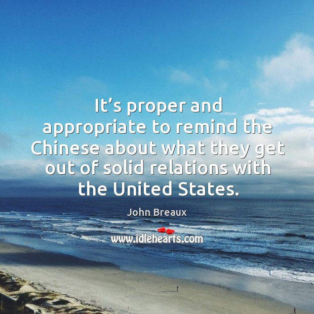 It's proper and appropriate to remind the chinese about what they get out of solid relations with the united states. Image