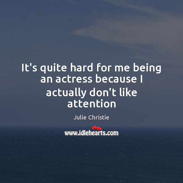 It's quite hard for me being an actress because I actually don't like attention Julie Christie Picture Quote