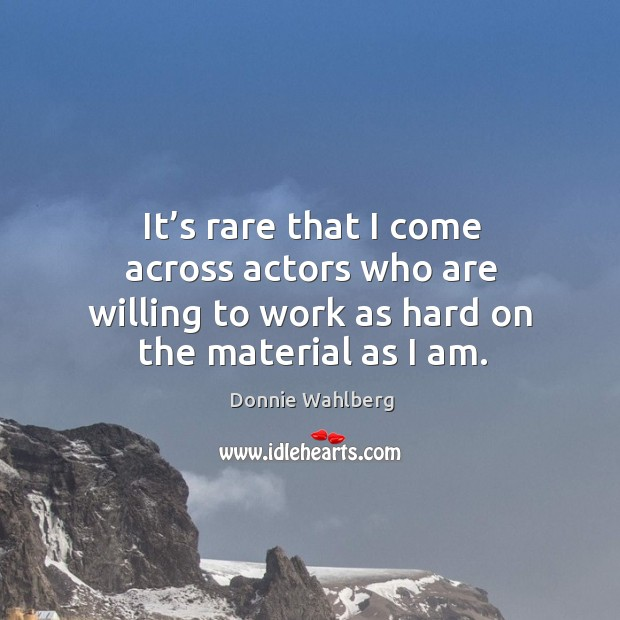 It's rare that I come across actors who are willing to work as hard on the material as I am. Donnie Wahlberg Picture Quote