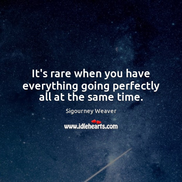 It's rare when you have everything going perfectly all at the same time. Sigourney Weaver Picture Quote