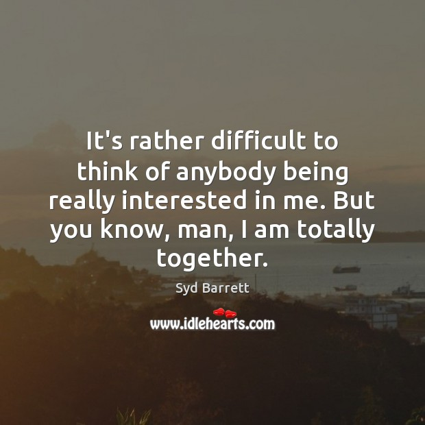 It's rather difficult to think of anybody being really interested in me. Image