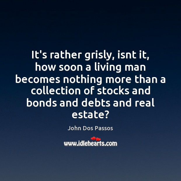 It's rather grisly, isnt it, how soon a living man becomes nothing Real Estate Quotes Image