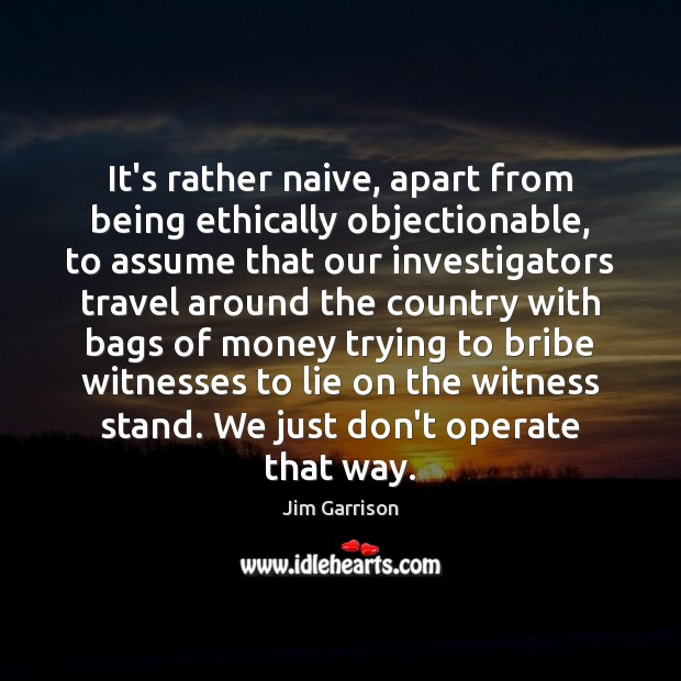 It's rather naive, apart from being ethically objectionable, to assume that our Jim Garrison Picture Quote