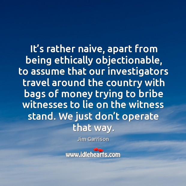 It's rather naive, apart from being ethically objectionable, to assume that our investigators Jim Garrison Picture Quote