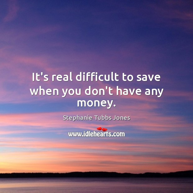 It's real difficult to save when you don't have any money. Stephanie Tubbs Jones Picture Quote