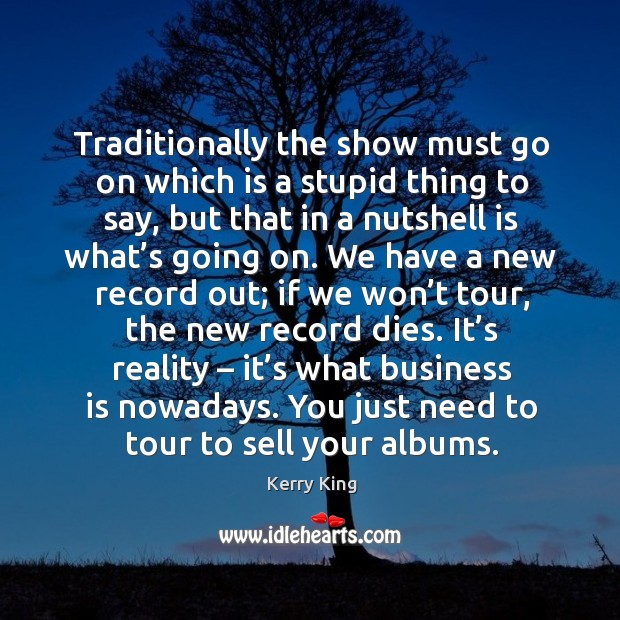 It's reality – it's what business is nowadays. You just need to tour to sell your albums. Kerry King Picture Quote
