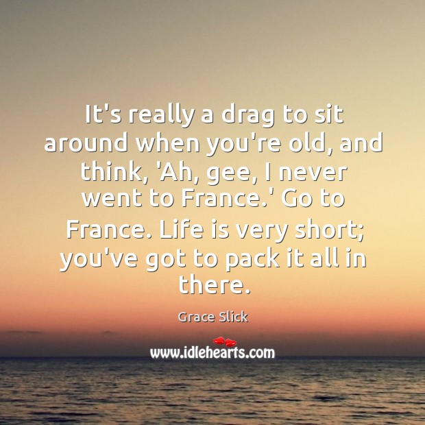 It's really a drag to sit around when you're old, and think, Grace Slick Picture Quote