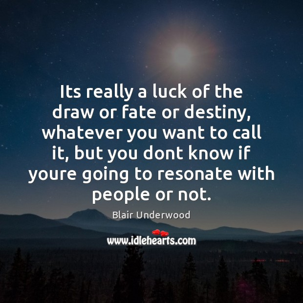Image, Its really a luck of the draw or fate or destiny, whatever