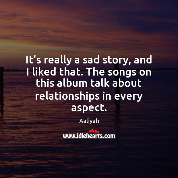It's really a sad story, and I liked that. The songs on Aaliyah Picture Quote