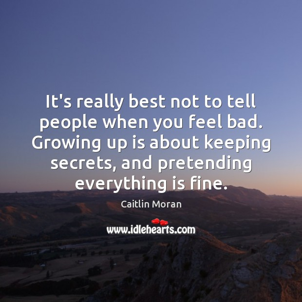 It's really best not to tell people when you feel bad. Growing Caitlin Moran Picture Quote