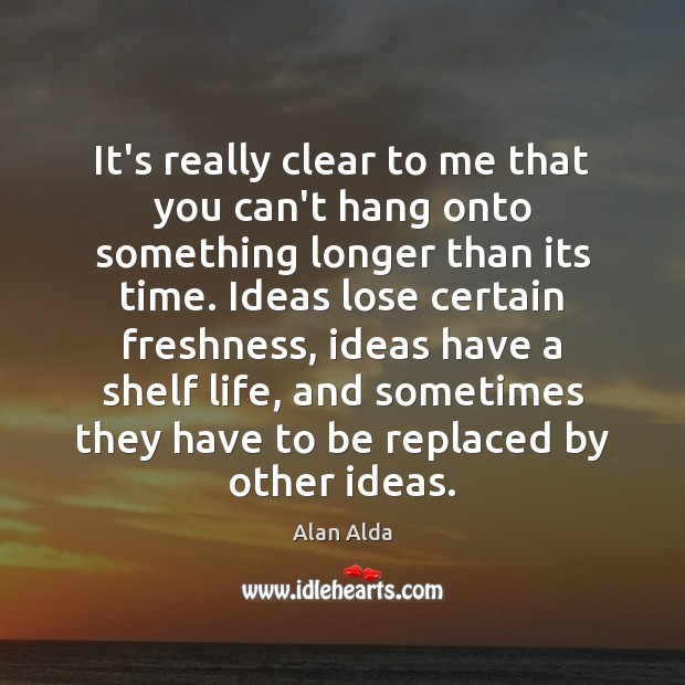 It's really clear to me that you can't hang onto something longer Alan Alda Picture Quote
