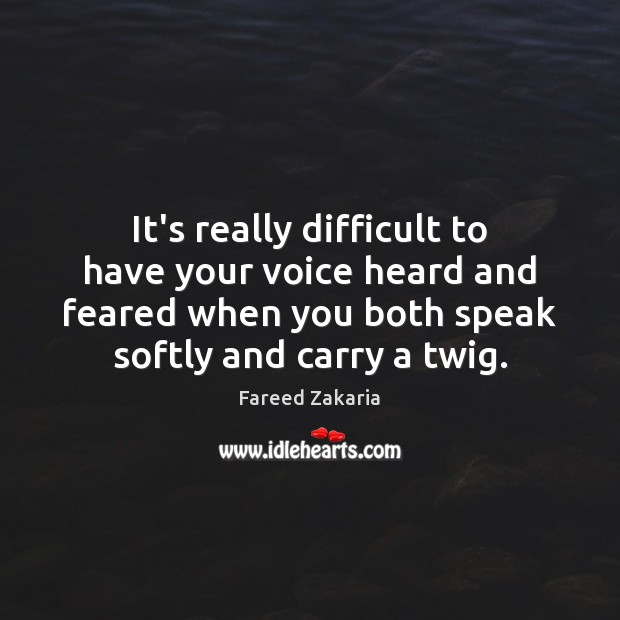 Fareed Zakaria Picture Quote image saying: It's really difficult to have your voice heard and feared when you
