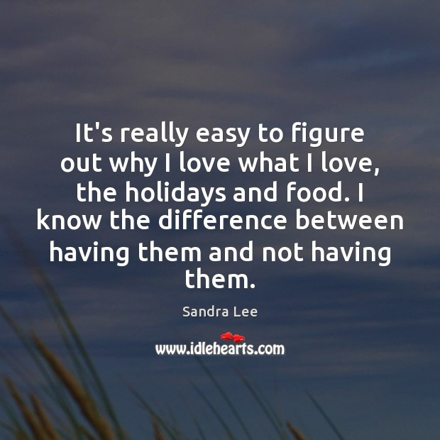 It's really easy to figure out why I love what I love, Sandra Lee Picture Quote