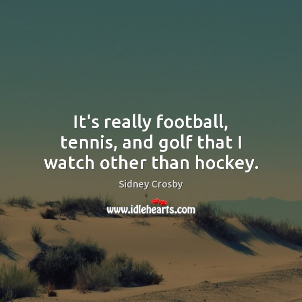 It's really football, tennis, and golf that I watch other than hockey. Sidney Crosby Picture Quote