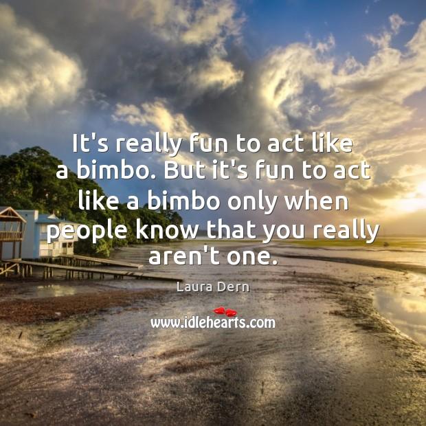 It's really fun to act like a bimbo. But it's fun to Image