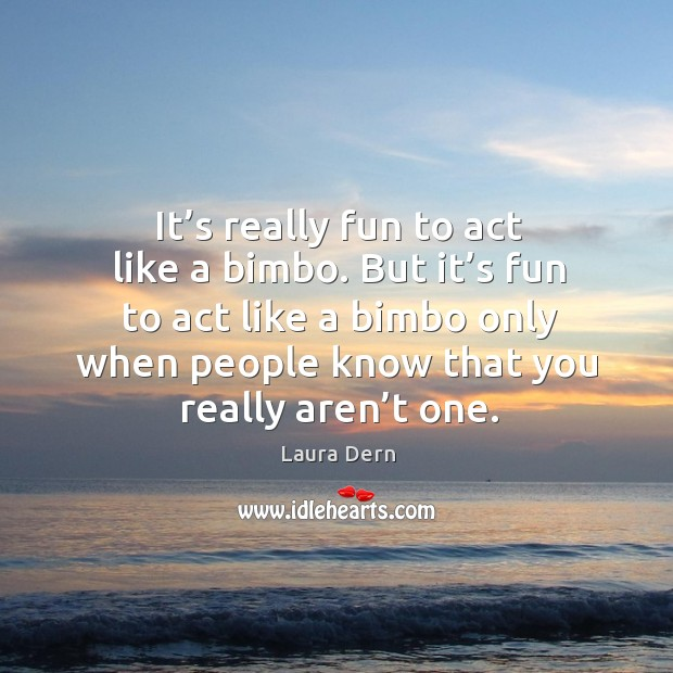 It's really fun to act like a bimbo. But it's fun to act like a bimbo only when people know that you really aren't one. Image