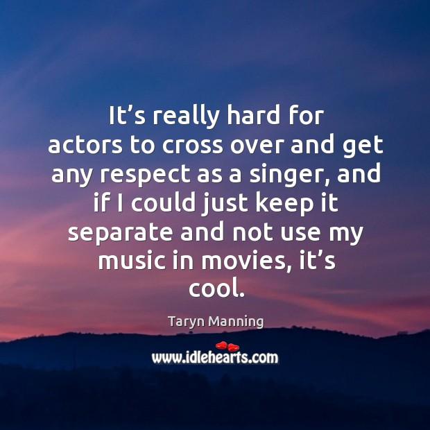 It's really hard for actors to cross over and get any respect as a singer Taryn Manning Picture Quote