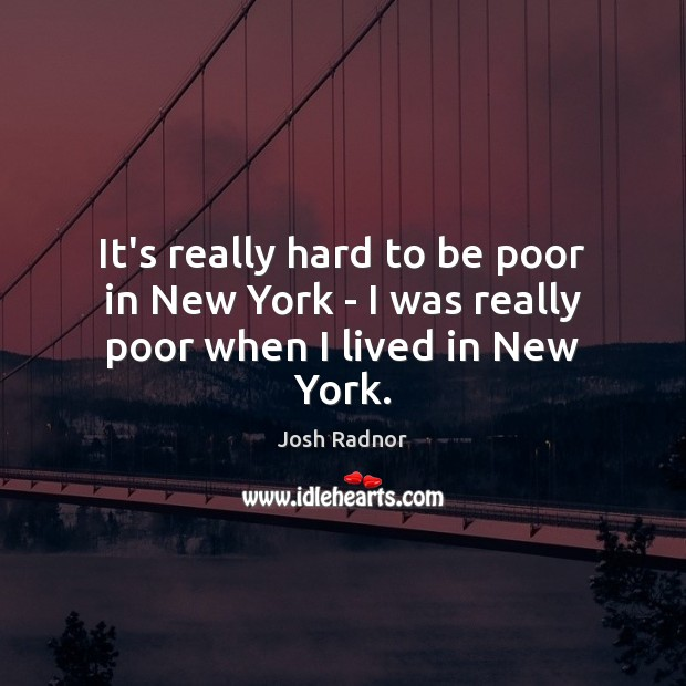 It's really hard to be poor in New York – I was really poor when I lived in New York. Image