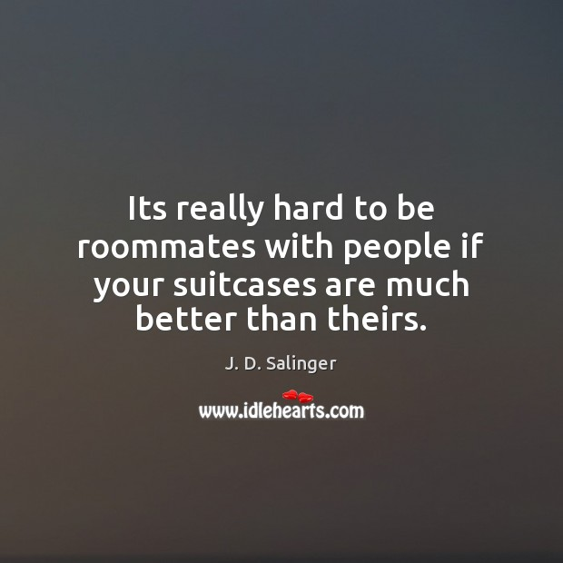 Its really hard to be roommates with people if your suitcases are much better than theirs. J. D. Salinger Picture Quote