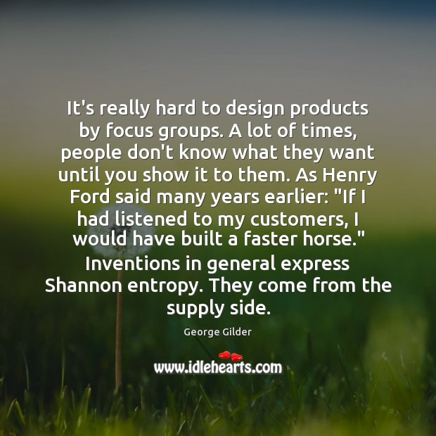 It's really hard to design products by focus groups. A lot of Image