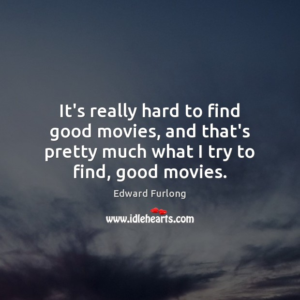 It's really hard to find good movies, and that's pretty much what Edward Furlong Picture Quote