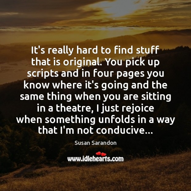 It's really hard to find stuff that is original. You pick up Susan Sarandon Picture Quote