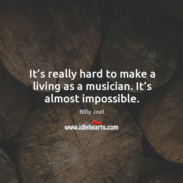 It's really hard to make a living as a musician. It's almost impossible. Image