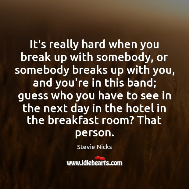It's really hard when you break up with somebody, or somebody breaks Stevie Nicks Picture Quote