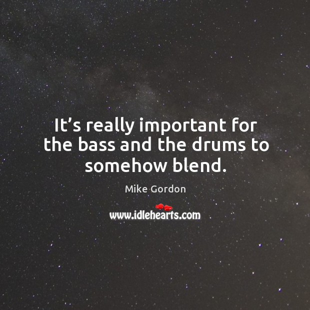 It's really important for the bass and the drums to somehow blend. Image