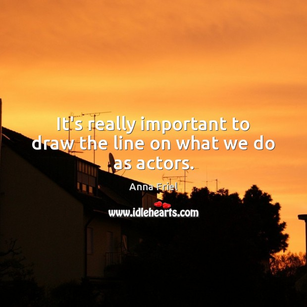 It's really important to draw the line on what we do as actors. Anna Friel Picture Quote