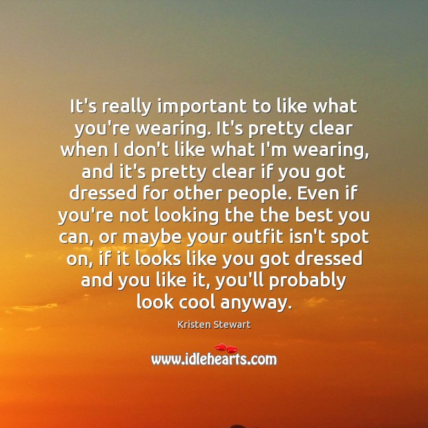 It's really important to like what you're wearing. It's pretty clear when Image