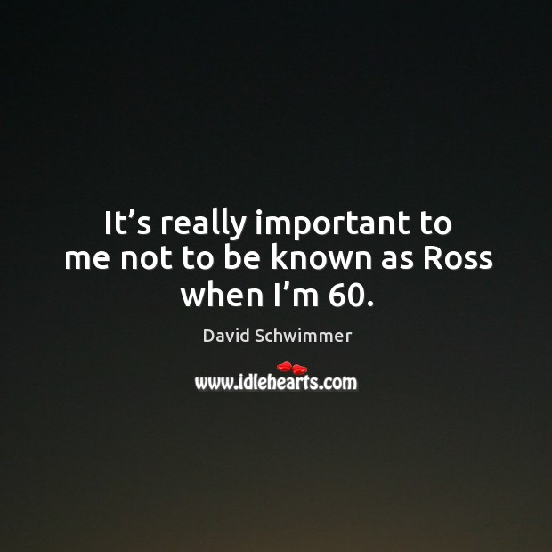 It's really important to me not to be known as ross when I'm 60. David Schwimmer Picture Quote
