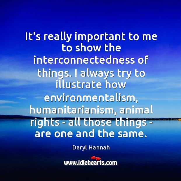 Image, It's really important to me to show the interconnectedness of things. I