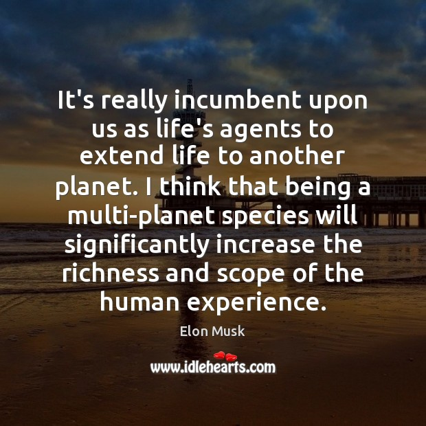 It's really incumbent upon us as life's agents to extend life to Elon Musk Picture Quote