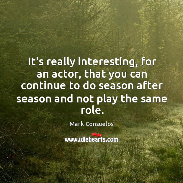 It's really interesting, for an actor, that you can continue to do Mark Consuelos Picture Quote