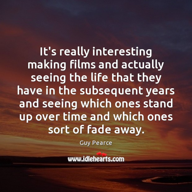 Image, It's really interesting making films and actually seeing the life that they