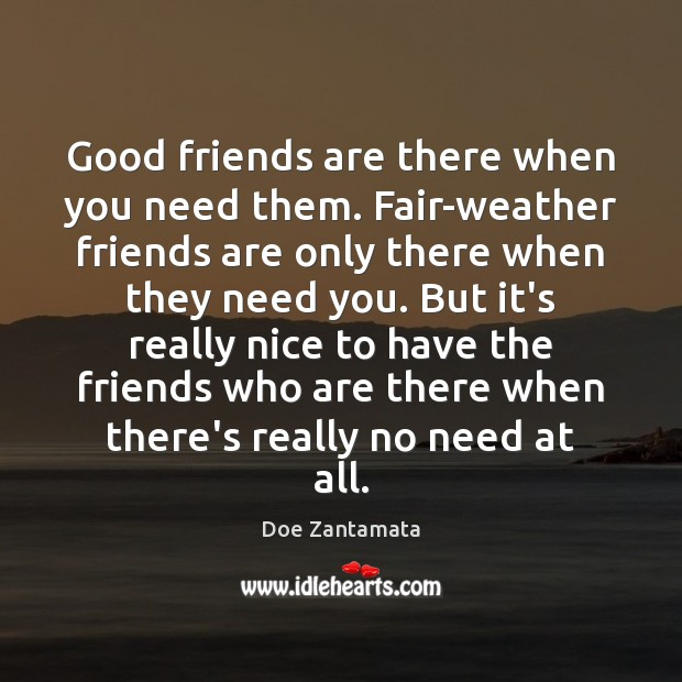 It's really nice to have the friends who are there when there's really no need at all. Doe Zantamata Picture Quote
